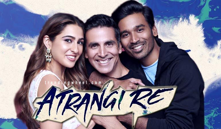 Atrangi Re 2021 Bollywood Hindi Movie Cast Wiki Trailer Poster Release Date Videos Songs Akshay Kumar Dhanush Sara Ali Khan